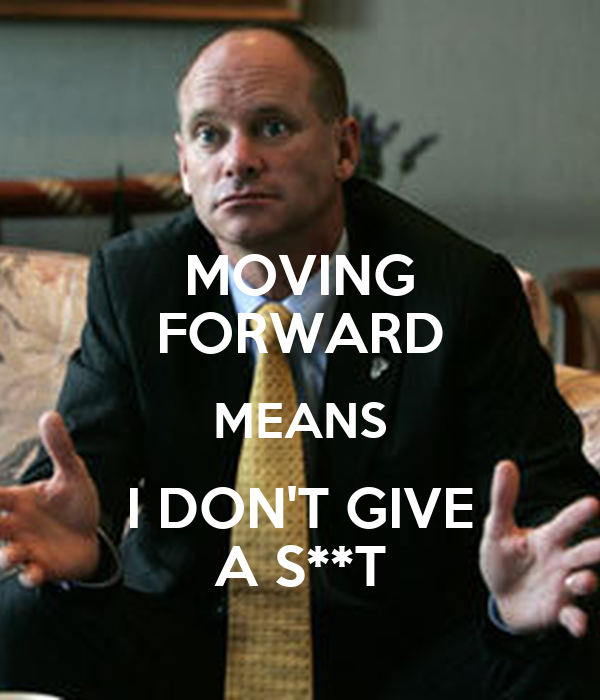 MOVING FORWARD MEANS I DON'T GIVE A S**T