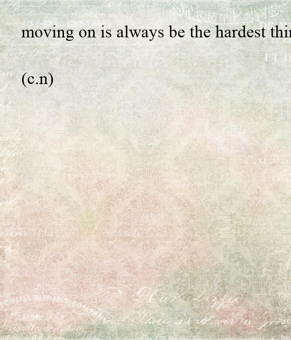 Moving On Is Always Be The Hardest Thing To Do You Always Tell