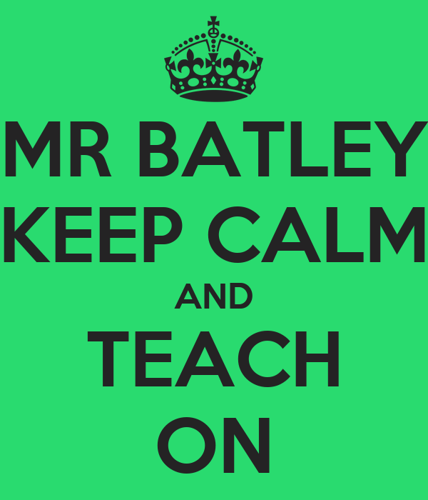 MR BATLEY KEEP CALM AND TEACH ON