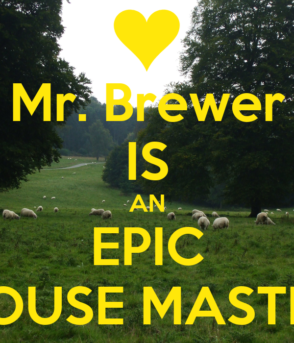 Mr. Brewer IS AN EPIC HOUSE MASTER