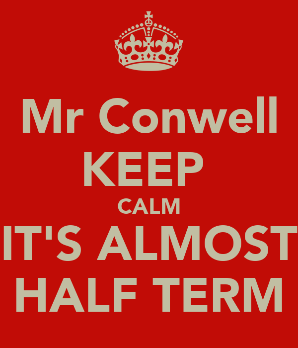 Mr Conwell KEEP  CALM IT'S ALMOST HALF TERM