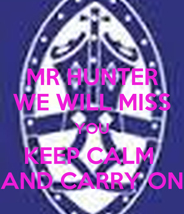 MR HUNTER WE WILL MISS YOU KEEP CALM  AND CARRY ON
