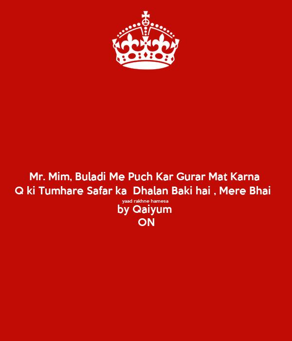 Mr. Mim, Buladi Me Puch Kar Gurar Mat Karna  Q ki Tumhare Safar ka  Dhalan Baki hai , Mere Bhai   yaad rakhne hamesa  by Qaiyum  ON