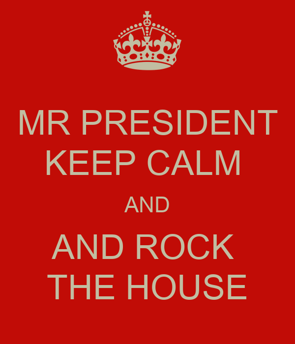 MR PRESIDENT KEEP CALM  AND AND ROCK  THE HOUSE