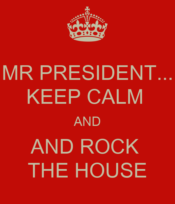 MR PRESIDENT... KEEP CALM  AND AND ROCK  THE HOUSE