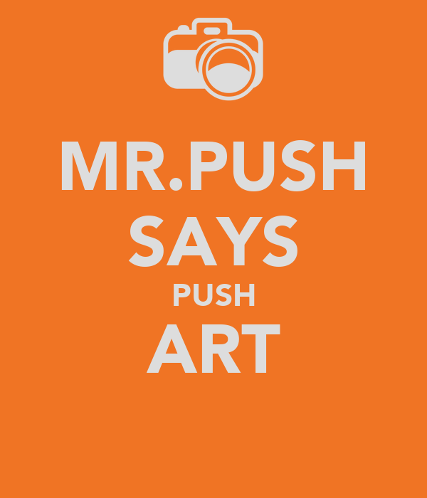 MR.PUSH SAYS PUSH ART