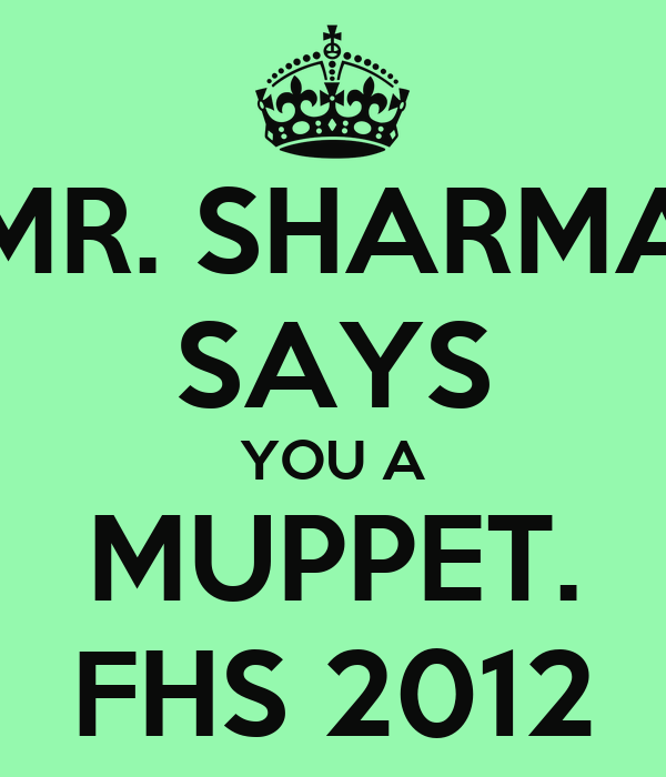 MR. SHARMA SAYS YOU A MUPPET. FHS 2012