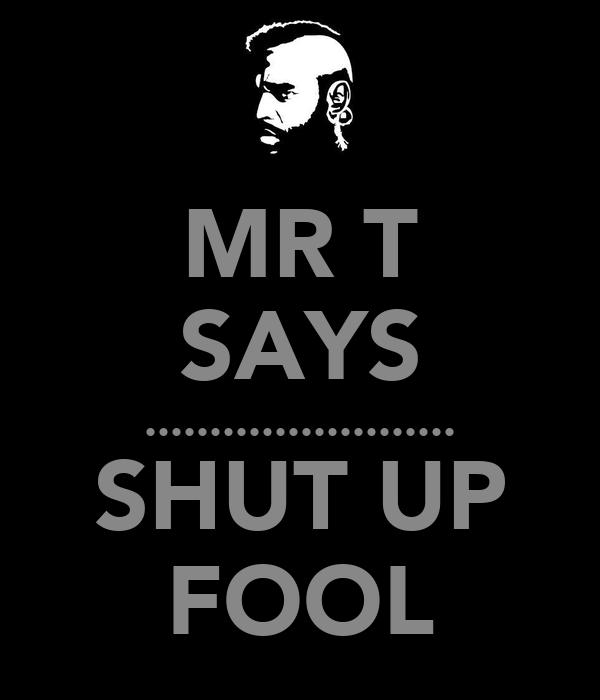 MR T SAYS ........................ SHUT UP FOOL
