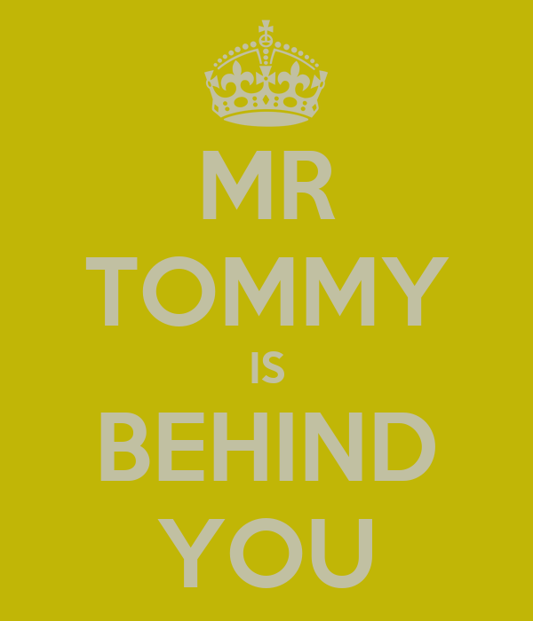 MR TOMMY IS BEHIND YOU