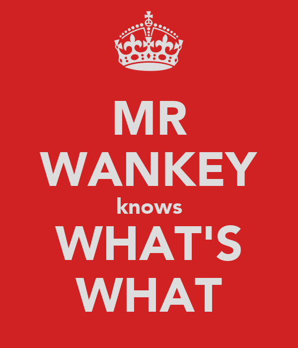 MR WANKEY knows WHAT'S WHAT