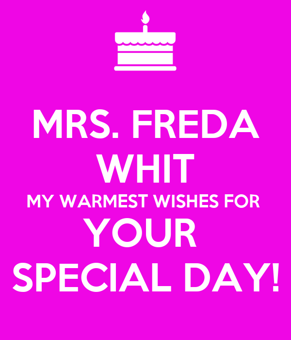 MRS. FREDA WHIT MY WARMEST WISHES FOR  YOUR  SPECIAL DAY!