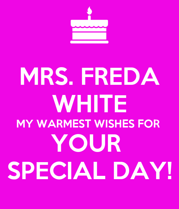 MRS. FREDA WHITE MY WARMEST WISHES FOR  YOUR  SPECIAL DAY!