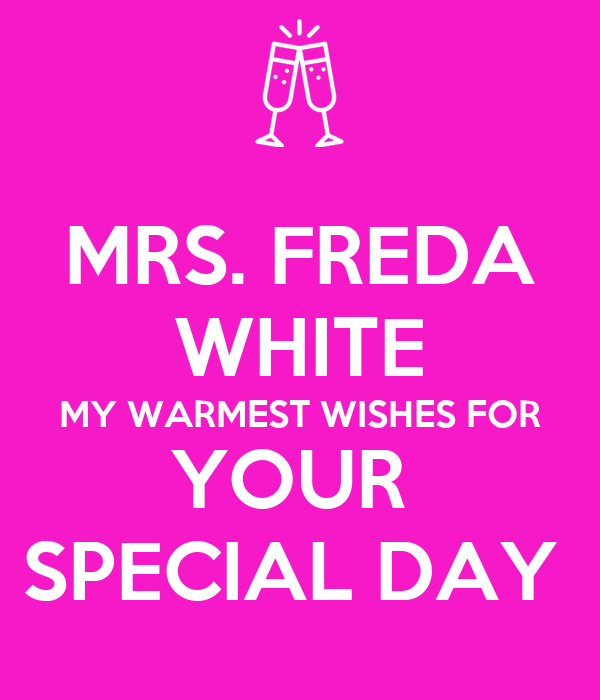 MRS. FREDA WHITE MY WARMEST WISHES FOR YOUR  SPECIAL DAY