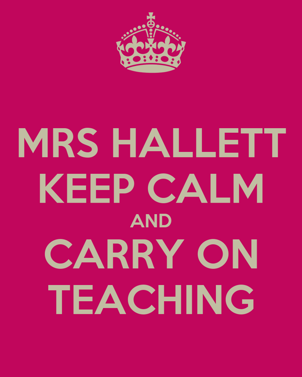 MRS HALLETT KEEP CALM AND CARRY ON TEACHING