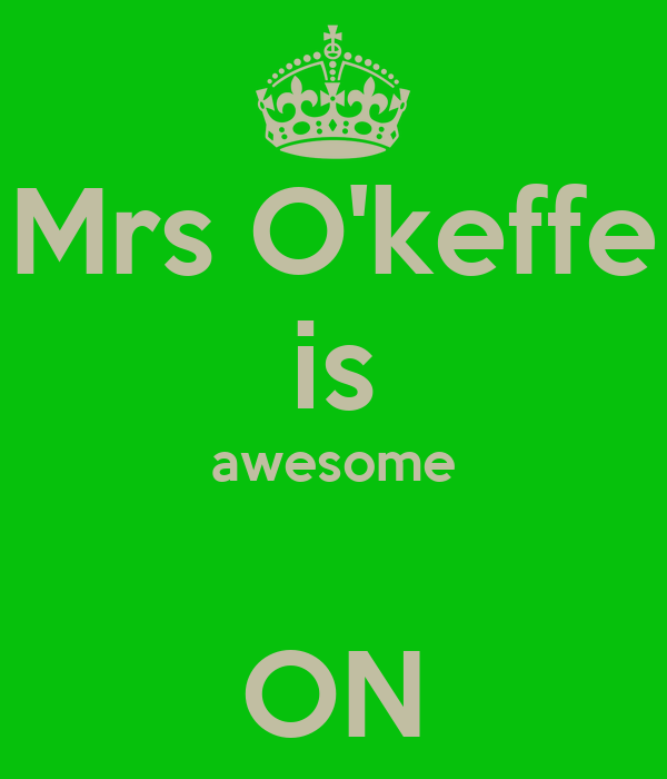 Mrs O'keffe is awesome  ON