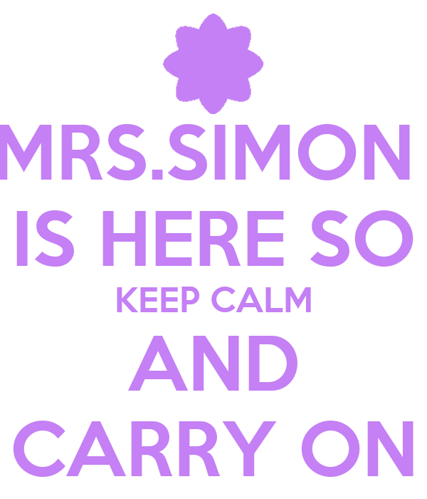MRS.SIMON  IS HERE SO KEEP CALM AND CARRY ON