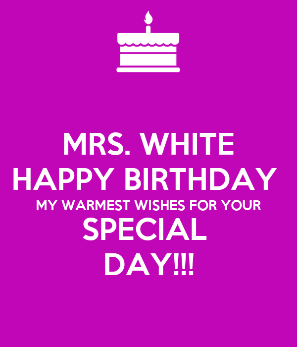 MRS. WHITE HAPPY BIRTHDAY  MY WARMEST WISHES FOR YOUR SPECIAL  DAY!!!