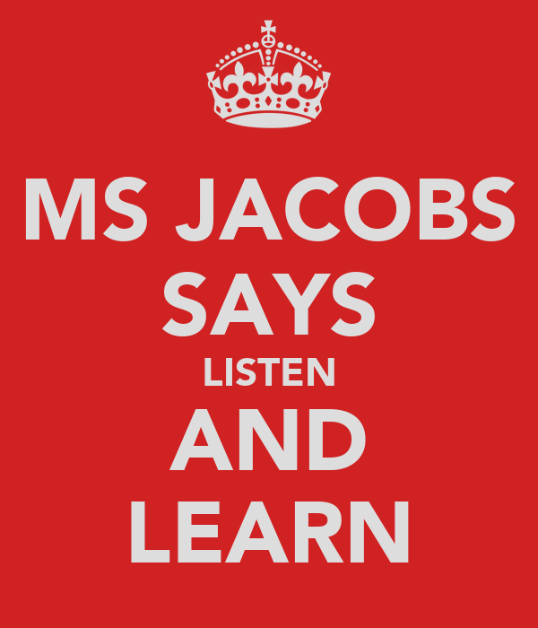 MS JACOBS SAYS LISTEN AND LEARN