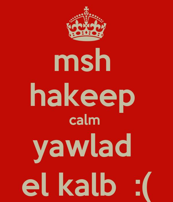 msh  hakeep  calm  yawlad  el kalb  :(