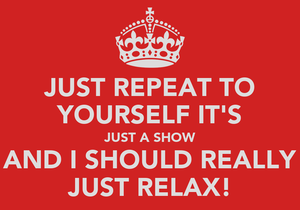 JUST REPEAT TO YOURSELF IT'S JUST A SHOW AND I SHOULD REALLY JUST RELAX!