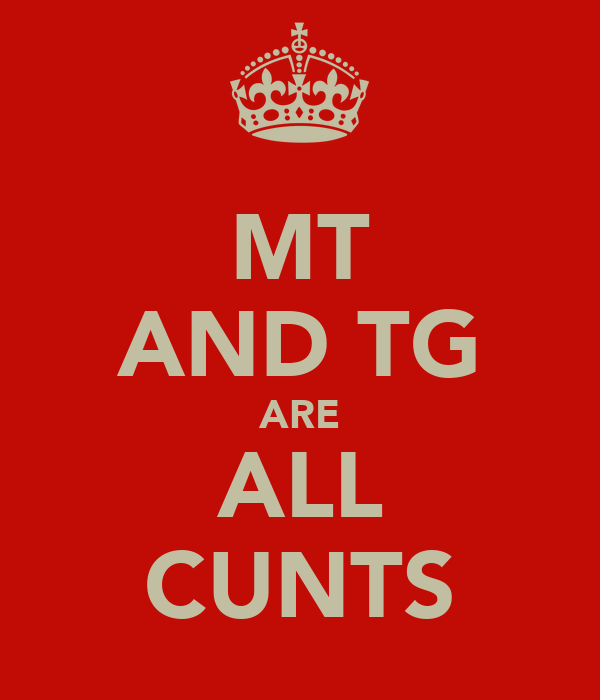 MT AND TG ARE ALL CUNTS