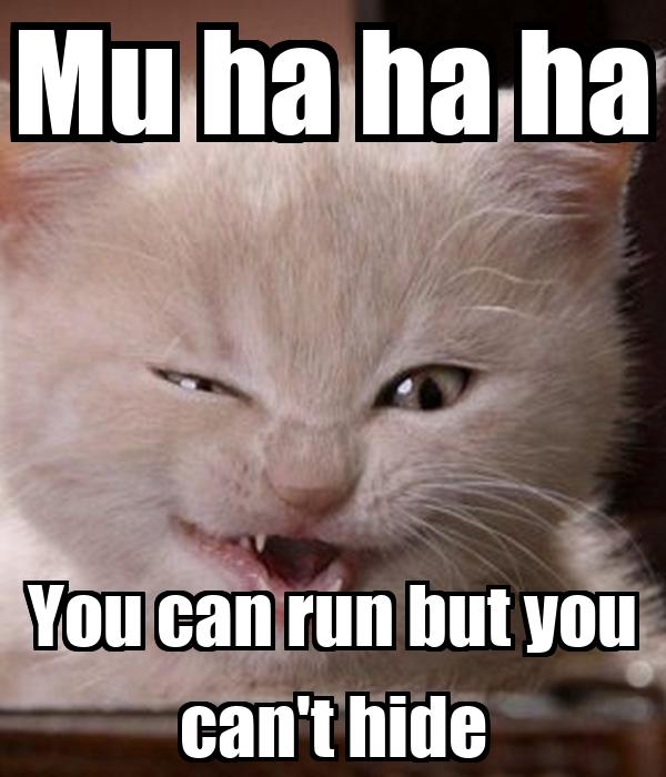 Mu ha ha ha You can run but you can't hide