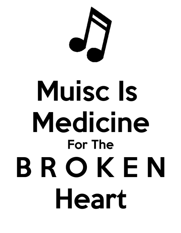 Muisc Is  Medicine For The  B R O K E N  Heart