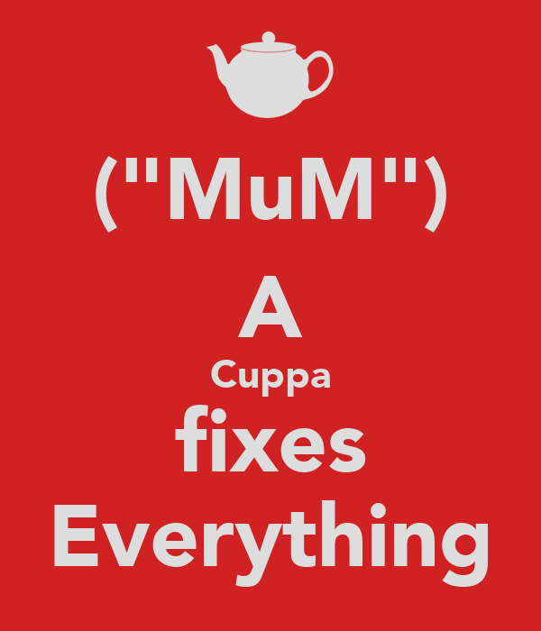 "(""MuM"") A Cuppa fixes Everything"