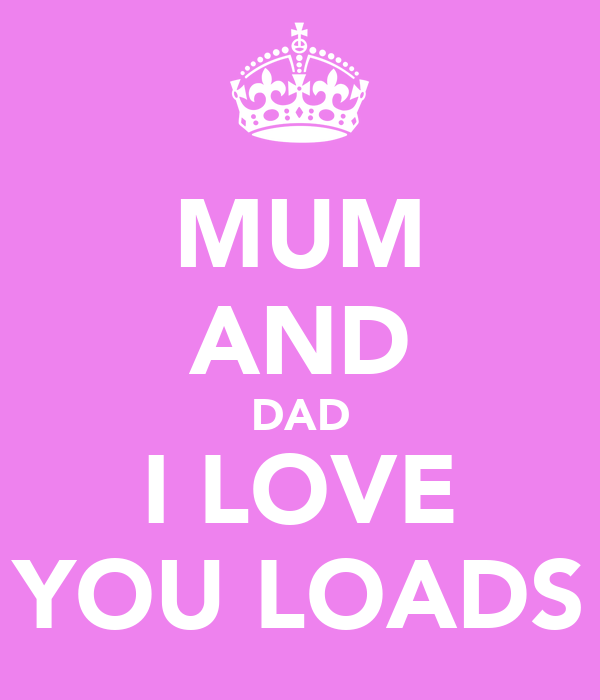 MUM AND DAD I LOVE YOU LOADS