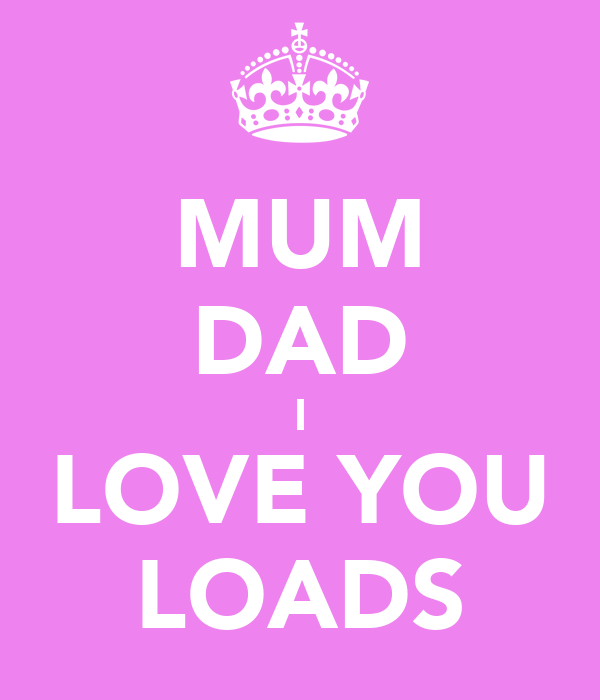 MUM DAD I LOVE YOU LOADS