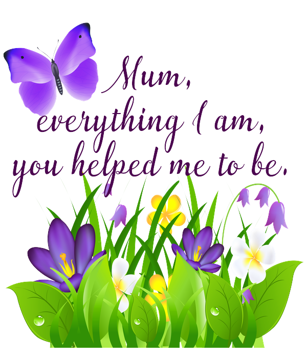 Mum, everything I am, you helped me to be.