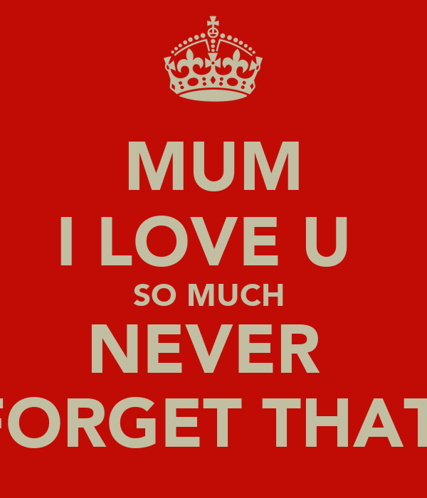 MUM I LOVE U  SO MUCH  NEVER  FORGET THAT