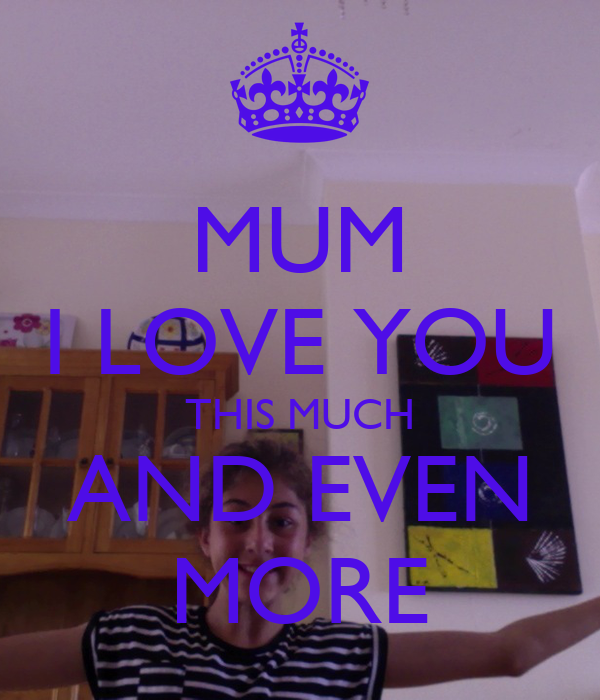 MUM I LOVE YOU THIS MUCH AND EVEN MORE