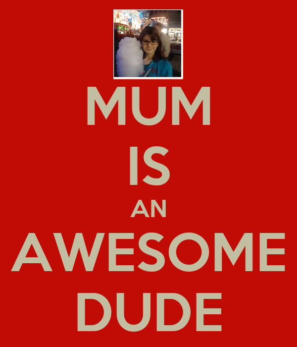 MUM IS AN AWESOME DUDE