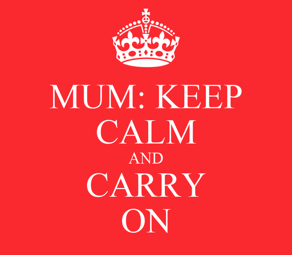 MUM: KEEP CALM AND CARRY ON