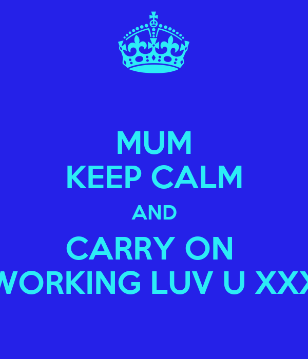 MUM KEEP CALM AND CARRY ON  WORKING LUV U XXX