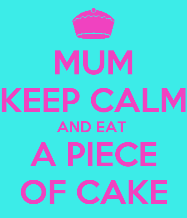 MUM KEEP CALM AND EAT  A PIECE OF CAKE