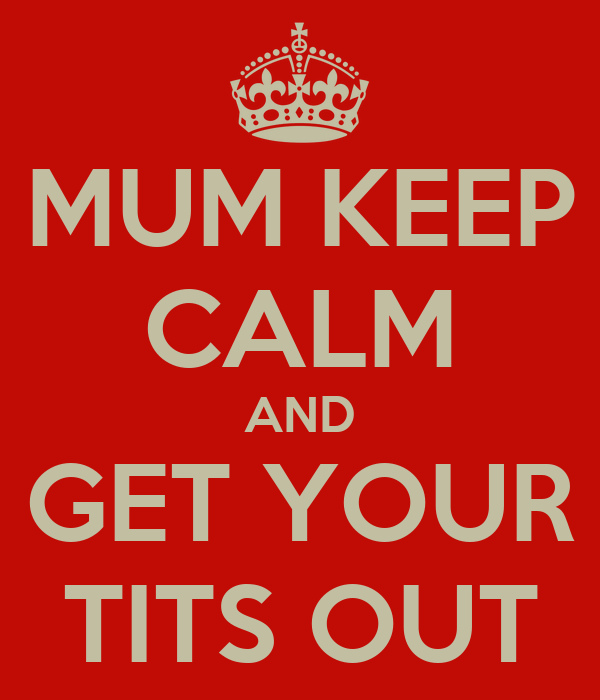 MUM KEEP CALM AND GET YOUR TITS OUT