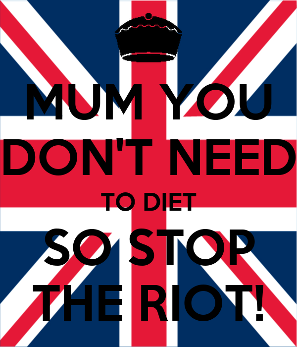 MUM YOU DON'T NEED TO DIET SO STOP THE RIOT!
