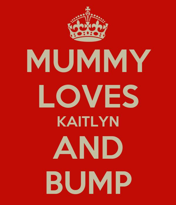 MUMMY LOVES KAITLYN AND BUMP