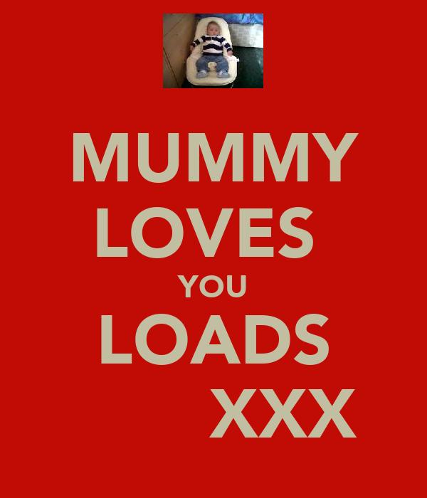 MUMMY LOVES  YOU LOADS        XXX