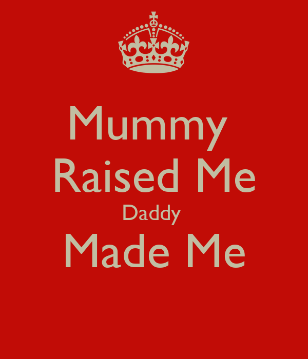 Mummy  Raised Me Daddy  Made Me