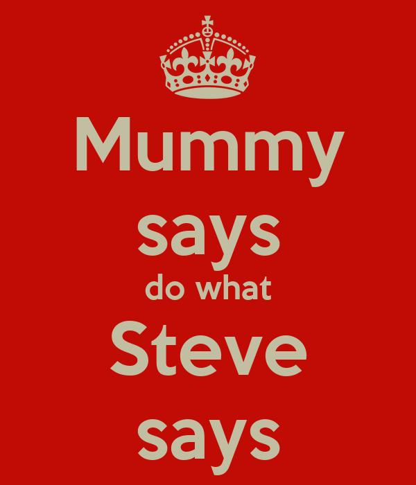 Mummy says do what Steve says