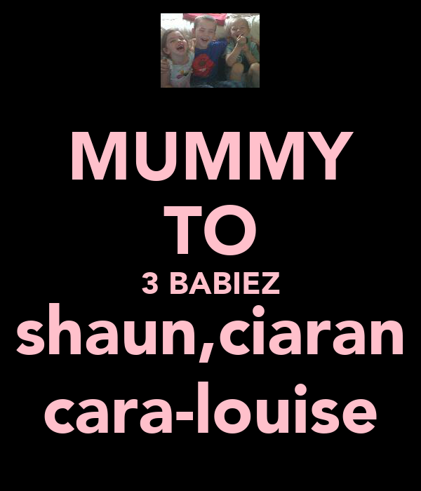 MUMMY TO 3 BABIEZ shaun,ciaran cara-louise