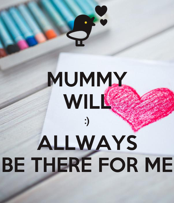 MUMMY WILL :) ALLWAYS BE THERE FOR ME