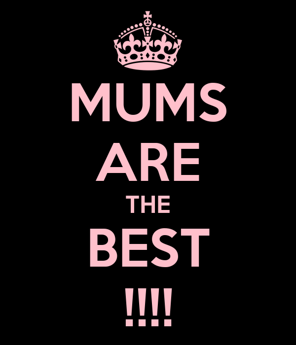MUMS ARE THE BEST !!!!