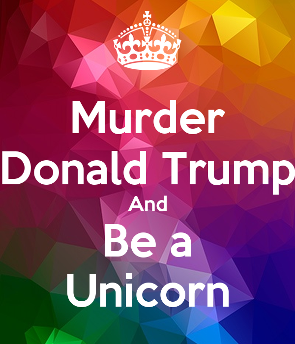 Murder Donald Trump And Be a Unicorn