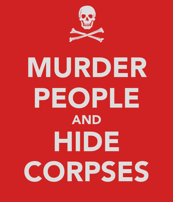 MURDER PEOPLE AND HIDE CORPSES