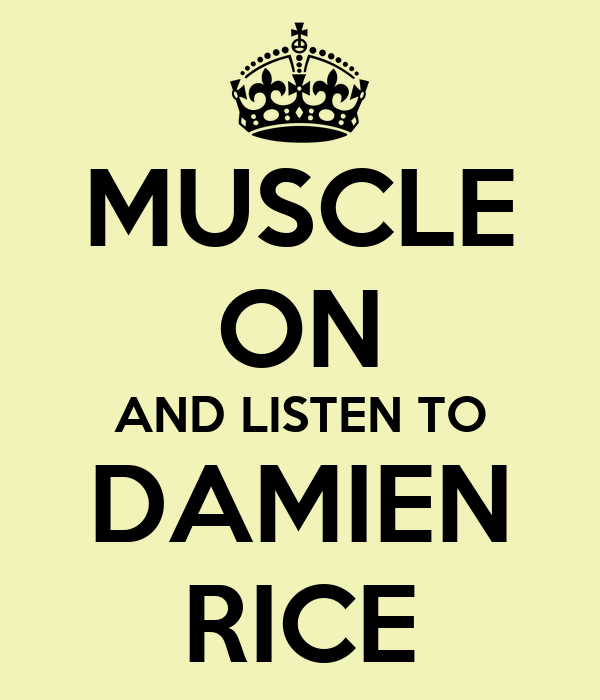MUSCLE ON AND LISTEN TO DAMIEN RICE