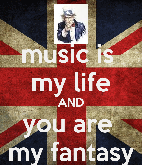 music is  my life AND you are  my fantasy